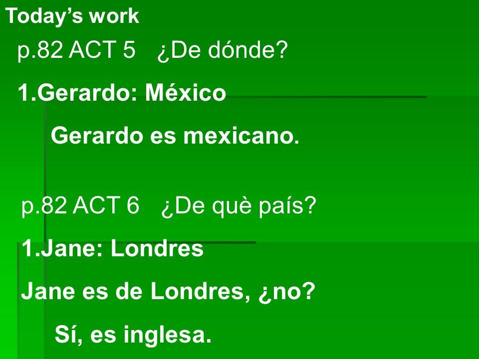 p.82 ACT 5 ¿De dónde Gerardo: México Gerardo es mexicano.