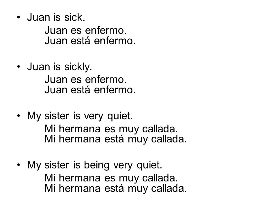 Juan is sick. Juan es enfermo. Juan está enfermo. Juan is sickly. My sister is very quiet.