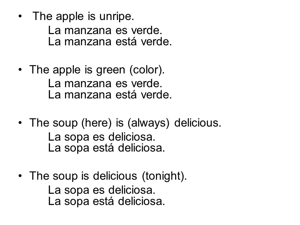 The apple is unripe. La manzana es verde. La manzana está verde. The apple is green (color). The soup (here) is (always) delicious.