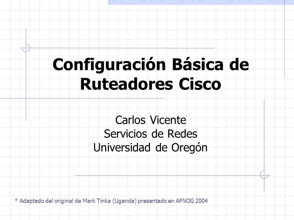 Configuración Básica de Ruteadores Cisco Carlos Vicente Servicios de Redes Universidad de Oregón