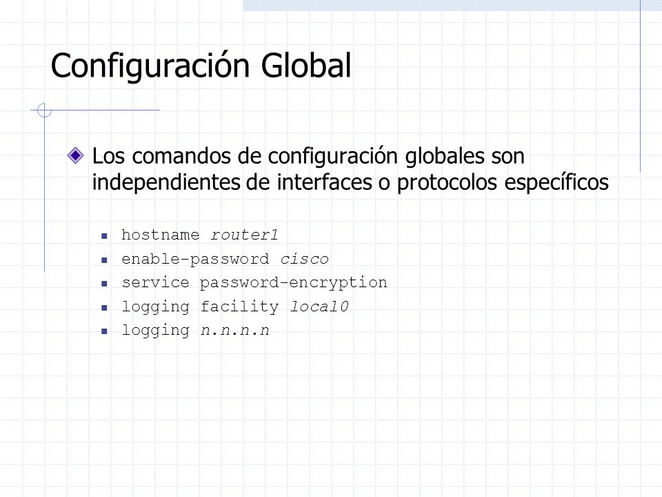 Configuración Global Los comandos de configuración globales son independientes de interfaces o protocolos específicos.