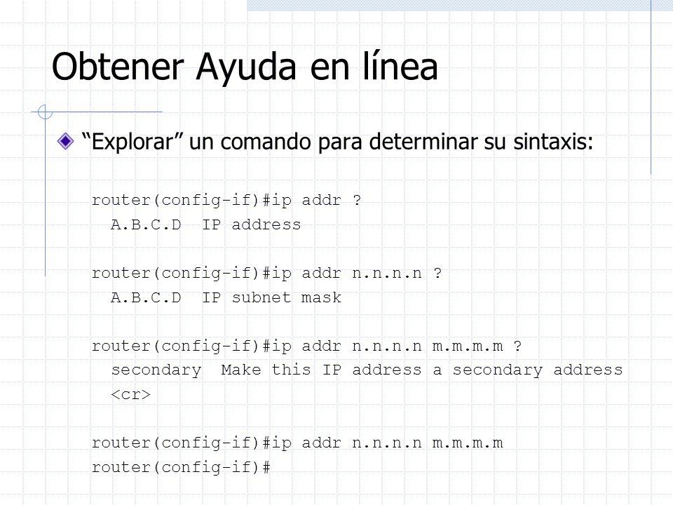 Obtener Ayuda en línea Explorar un comando para determinar su sintaxis: router(config-if)#ip addr