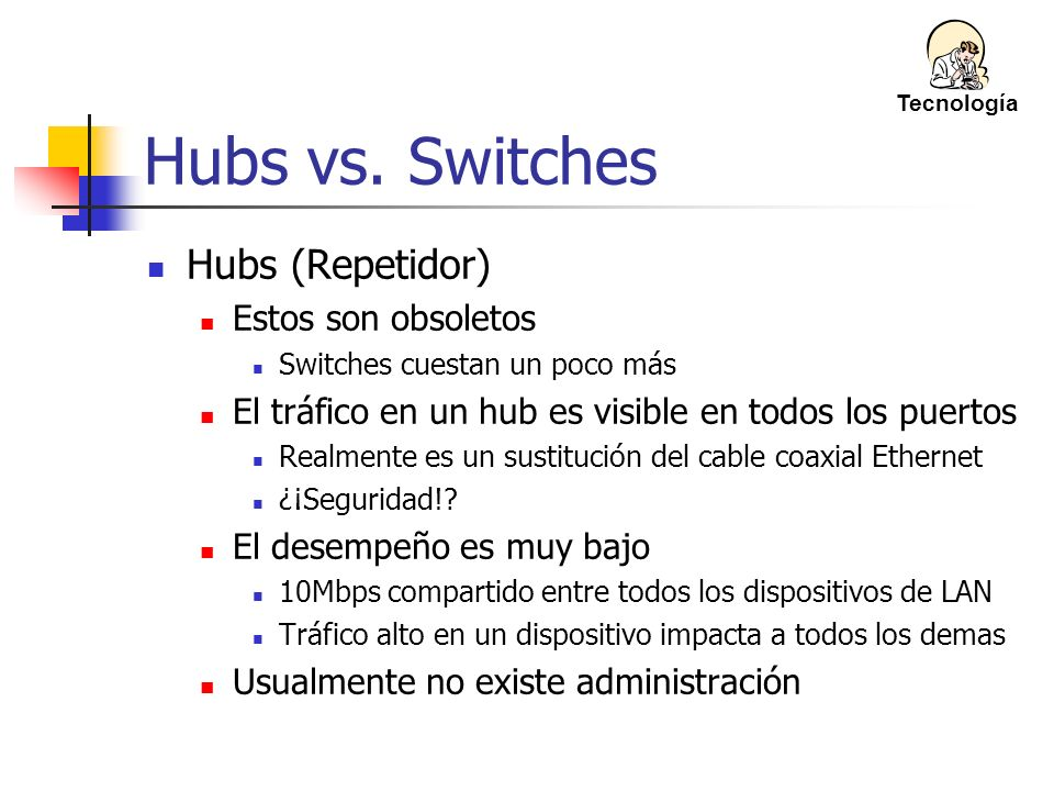 Hubs vs. Switches Hubs (Repetidor) Estos son obsoletos