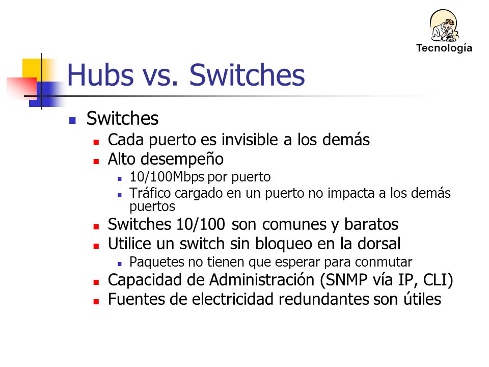 Hubs vs. Switches Switches Cada puerto es invisible a los demás