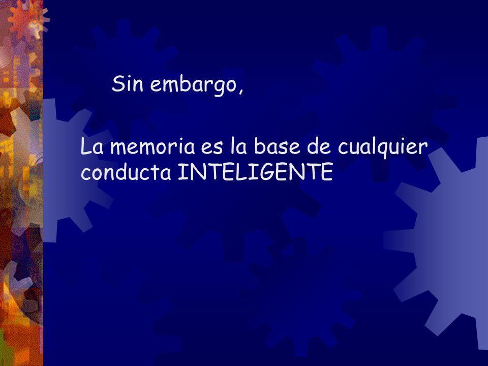 Sin embargo, La memoria es la base de cualquier conducta INTELIGENTE