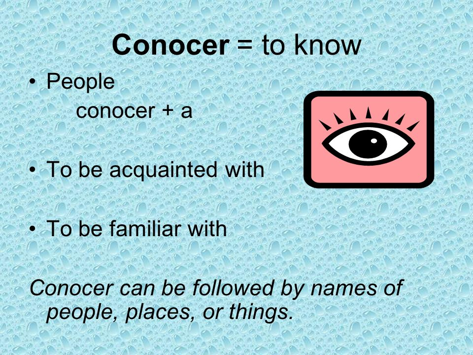 Conocer = to know People conocer + a To be acquainted with