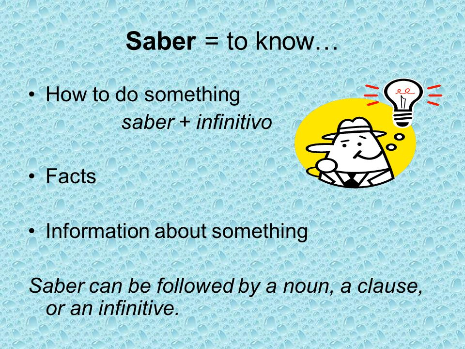 Saber = to know… How to do something saber + infinitivo Facts