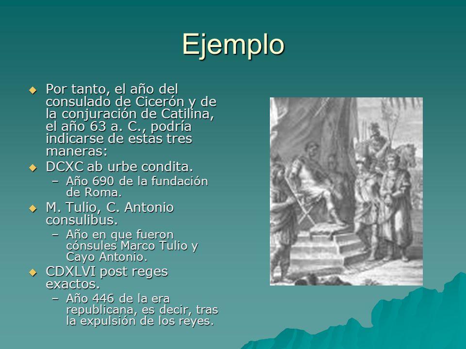 EjemploPor tanto, el año del consulado de Cicerón y de la conjuración de Catilina, el año 63 a. C., podría indicarse de estas tres maneras: