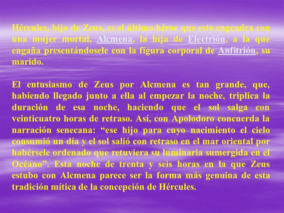 Hércules, hijo de Zeus, es el último héroe que este engendra con una mujer mortal, Alcmena, la hija de Electrión, a la que engaña presentándosele con la figura corporal de Anfitrión, su marido.