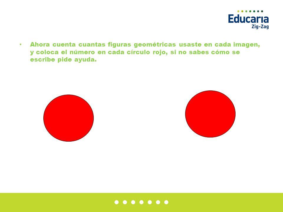 Ahora cuenta cuantas figuras geométricas usaste en cada imagen, y coloca el número en cada círculo rojo, si no sabes cómo se escribe pide ayuda.