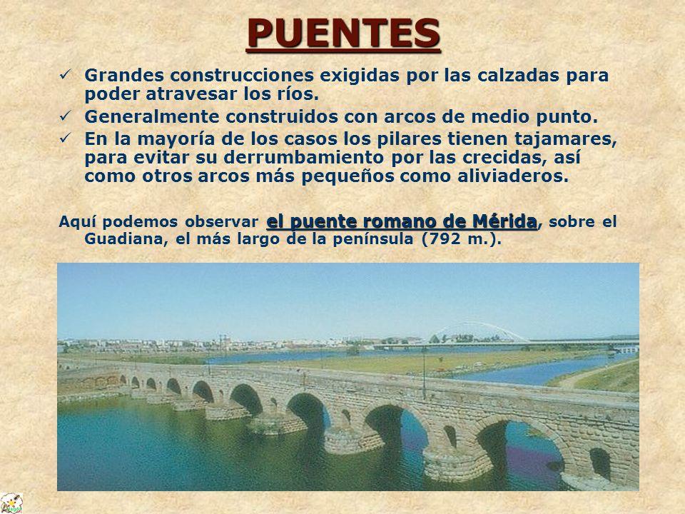PUENTES Grandes construcciones exigidas por las calzadas para poder atravesar los ríos. Generalmente construidos con arcos de medio punto.