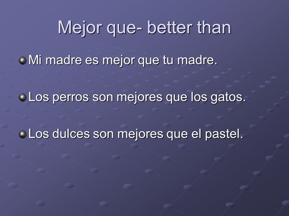 Mejor que- better than Mi madre es mejor que tu madre.