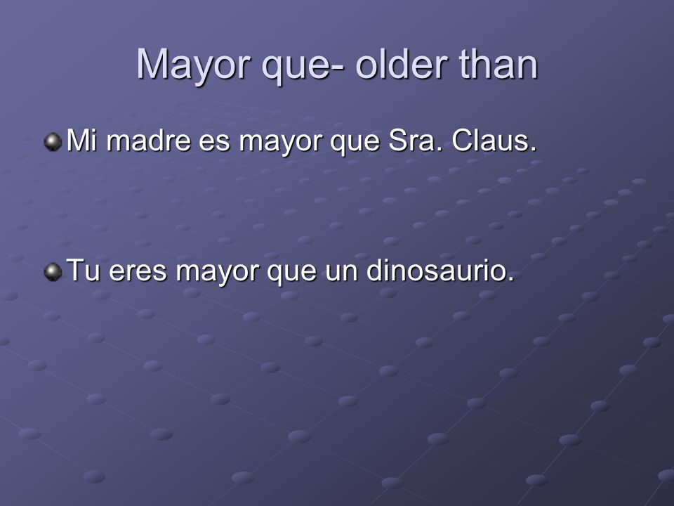 Mayor que- older than Mi madre es mayor que Sra. Claus.