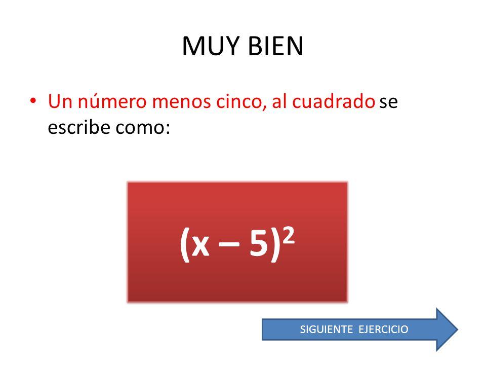 (x – 5)2 MUY BIEN Un número menos cinco, al cuadrado se escribe como: