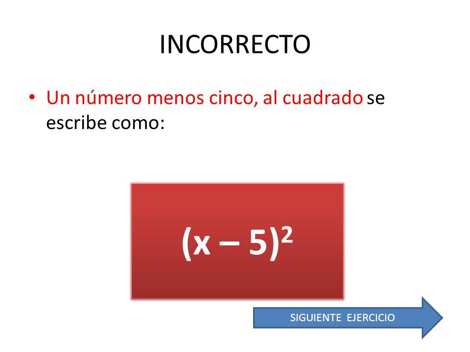 INCORRECTO Un número menos cinco, al cuadrado se escribe como: (x – 5)2 SIGUIENTE EJERCICIO