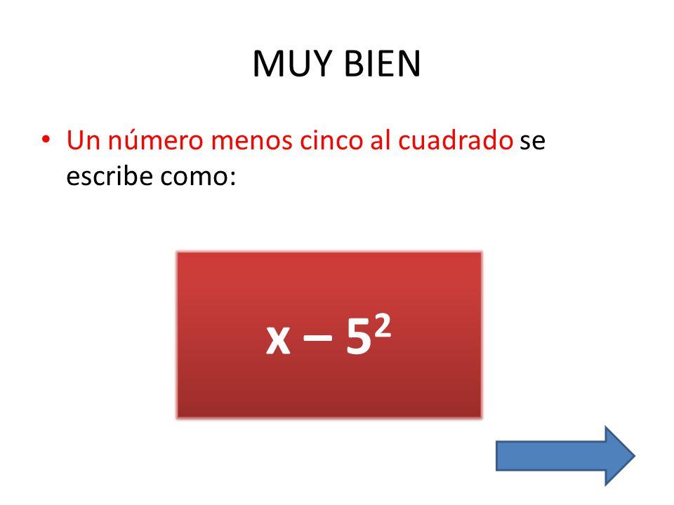MUY BIEN Un número menos cinco al cuadrado se escribe como: x – 52