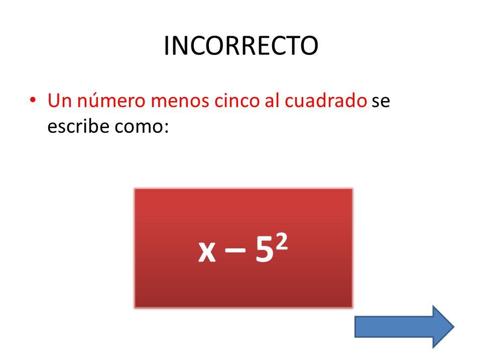 INCORRECTO Un número menos cinco al cuadrado se escribe como: x – 52
