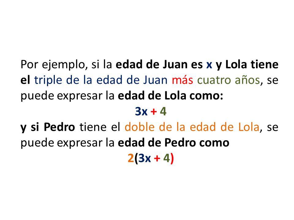 Por ejemplo, si la edad de Juan es x y Lola tiene el triple de la edad de Juan más cuatro años, se puede expresar la edad de Lola como: