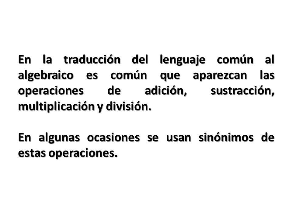 En la traducción del lenguaje común al algebraico es común que aparezcan las operaciones de adición, sustracción, multiplicación y división.