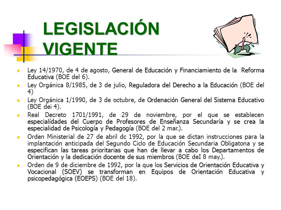 LEGISLACIÓN VIGENTE Ley 14/1970, de 4 de agosto, General de Educación y Financiamiento de la Reforma Educativa (BOE del 6).