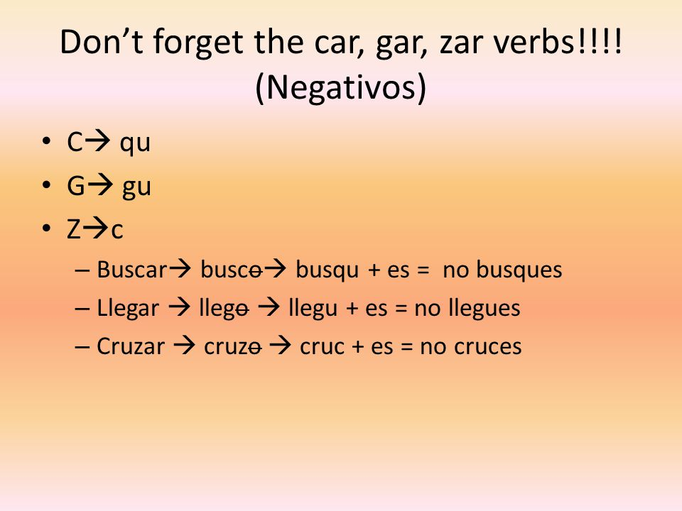Don't forget the car, gar, zar verbs!!!! (Negativos)