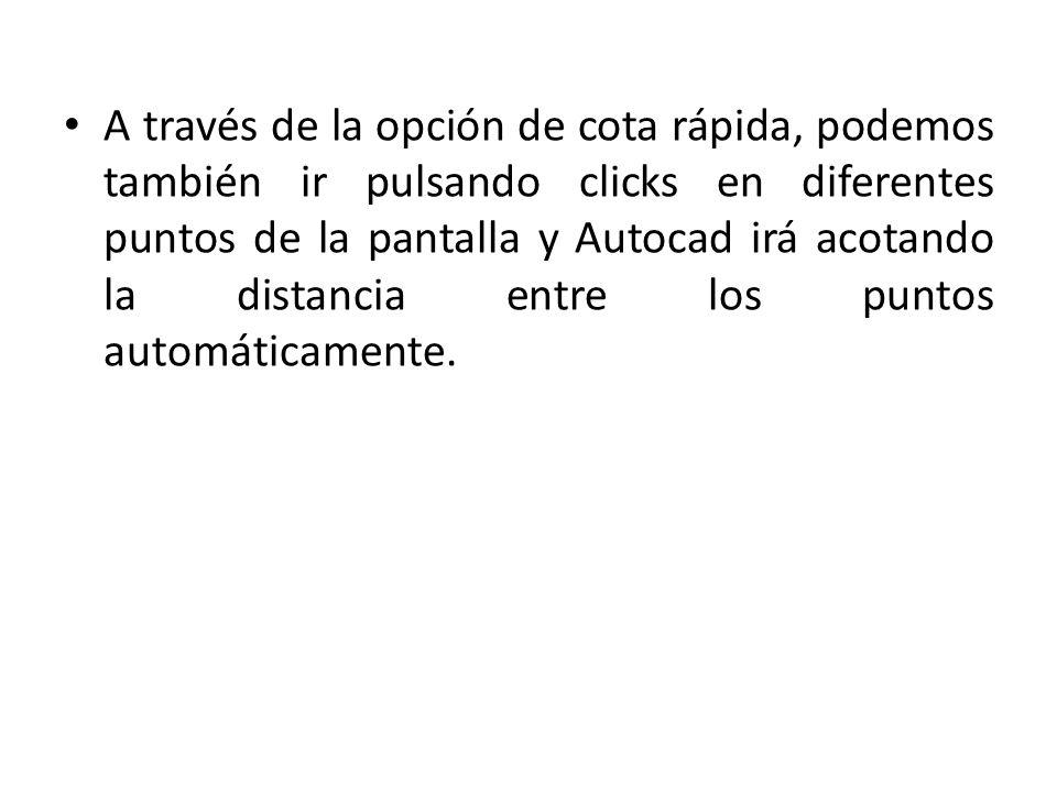 A través de la opción de cota rápida, podemos también ir pulsando clicks en diferentes puntos de la pantalla y Autocad irá acotando la distancia entre los puntos automáticamente.