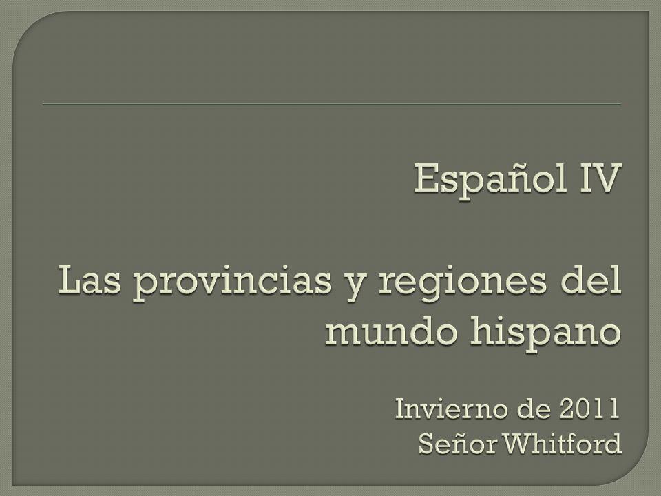 Español IV Las provincias y regiones del mundo hispano Invierno de 2011 Señor Whitford