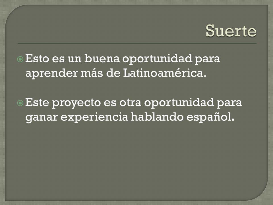 Suerte Esto es un buena oportunidad para aprender más de Latinoamérica.