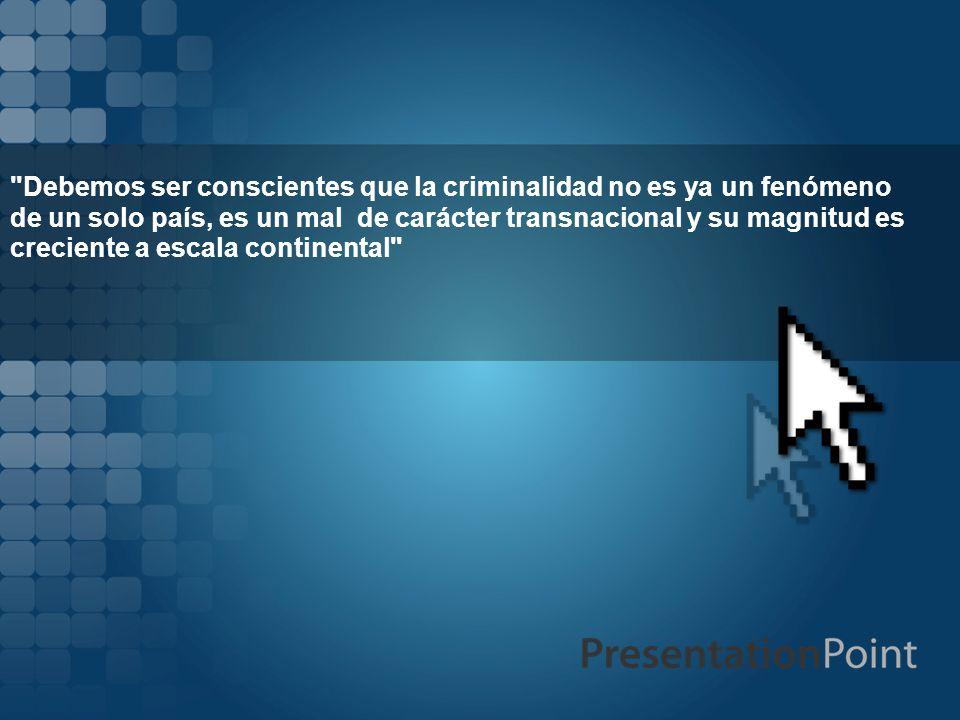Debemos ser conscientes que la criminalidad no es ya un fenómeno de un solo país, es un mal de carácter transnacional y su magnitud es creciente a escala continental