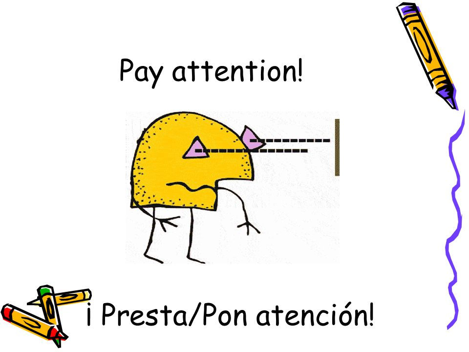 Pay attention! ¡ Presta/Pon atención!