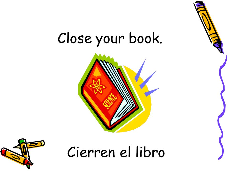 Close your book. Cierren el libro