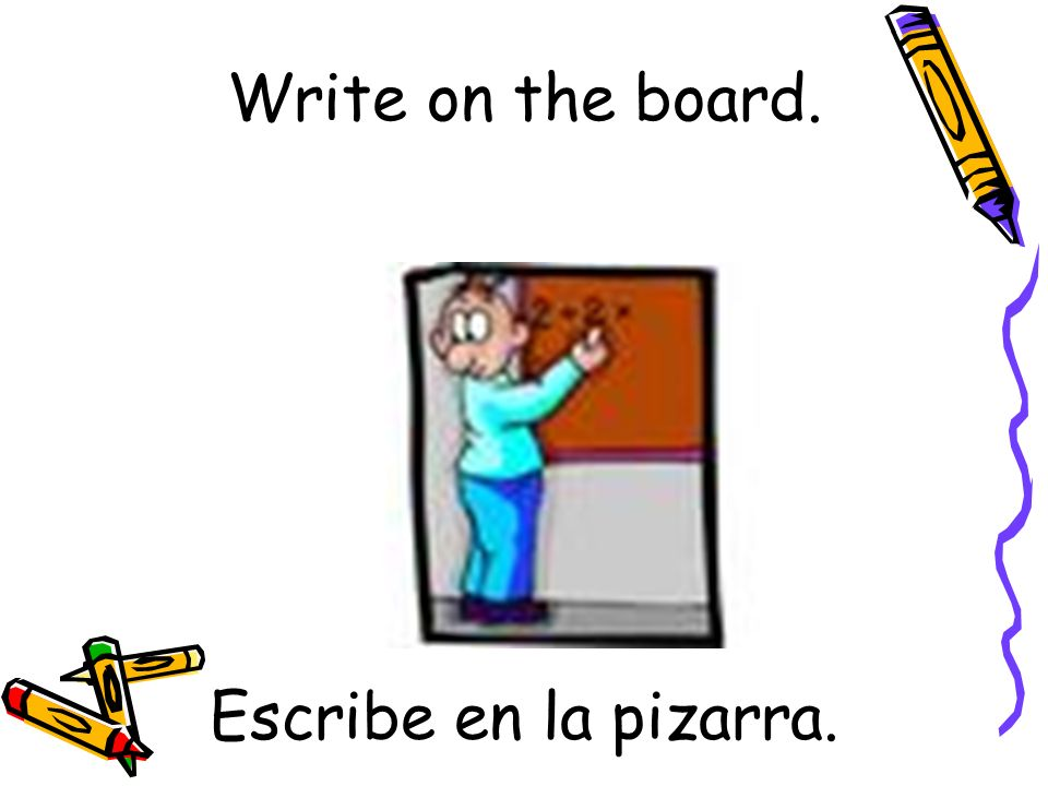 Write on the board. Escribe en la pizarra.