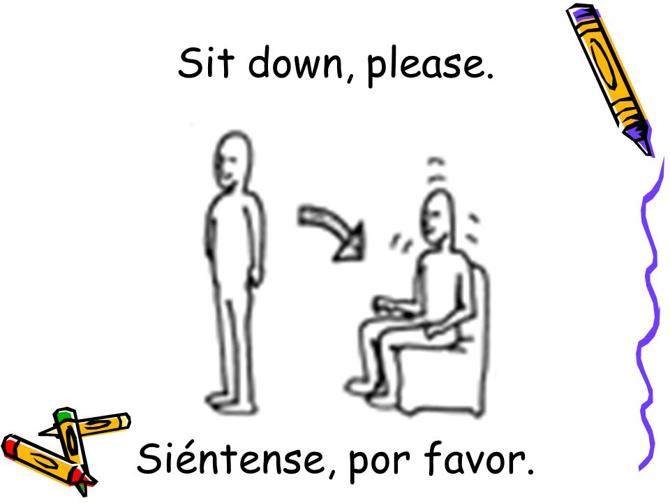 Sit down, please. Siéntense, por favor.