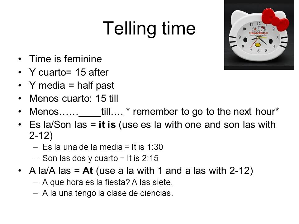 Telling time Time is feminine Y cuarto= 15 after Y media = half past