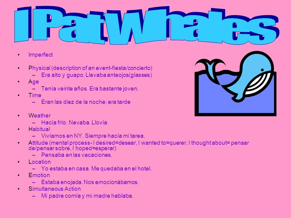 I Pat Whales Imperfect. Physical (description of an event-fiesta/concierto) Era alto y guapo. Llevaba anteojos(glasses)