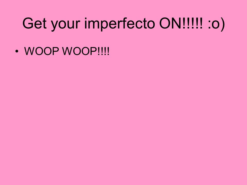 Get your imperfecto ON!!!!! :o)