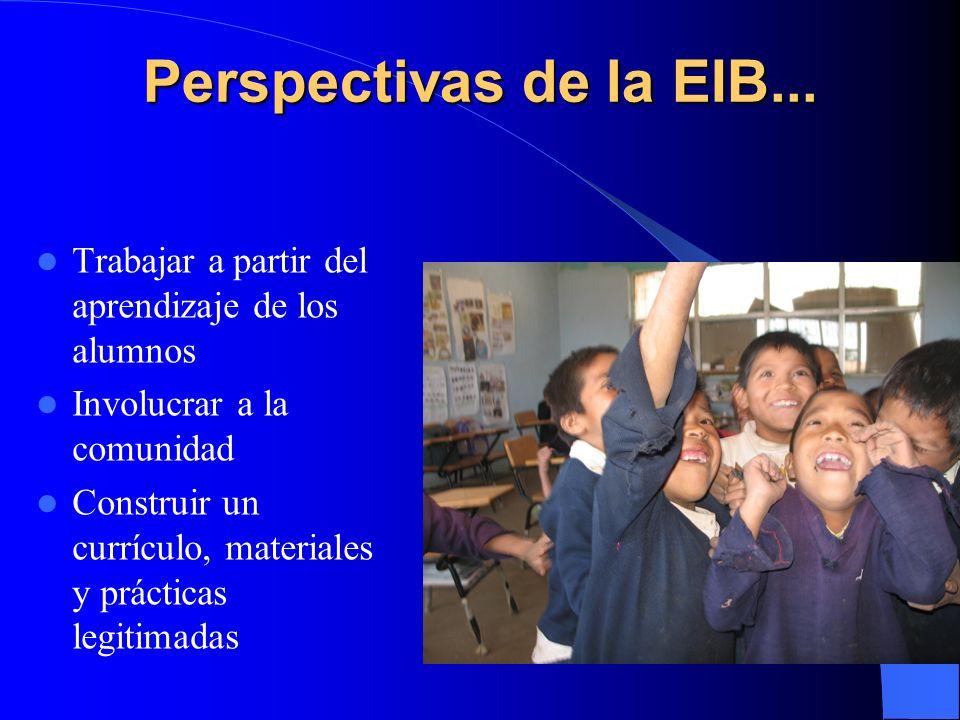 Perspectivas de la EIB... Trabajar a partir del aprendizaje de los alumnos. Involucrar a la comunidad.