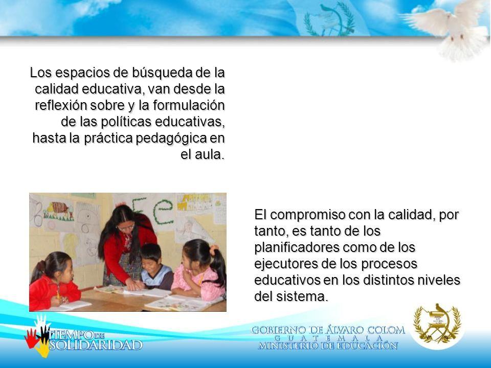 Los espacios de búsqueda de la calidad educativa, van desde la reflexión sobre y la formulación de las políticas educativas, hasta la práctica pedagógica en el aula.