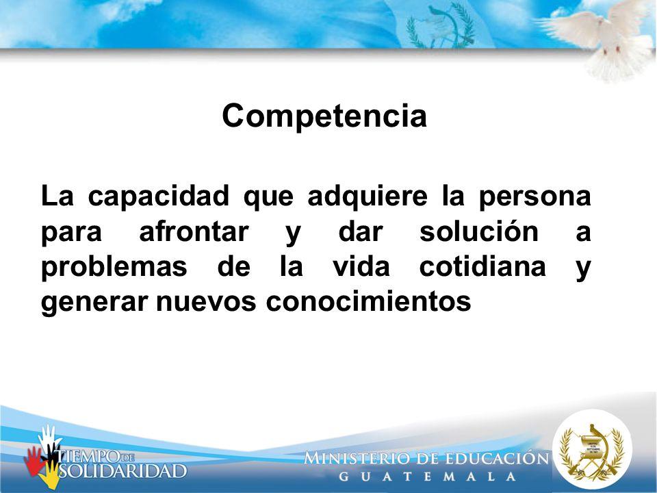 Competencia La capacidad que adquiere la persona para afrontar y dar solución a problemas de la vida cotidiana y generar nuevos conocimientos.