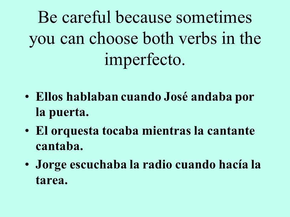 Be careful because sometimes you can choose both verbs in the imperfecto.