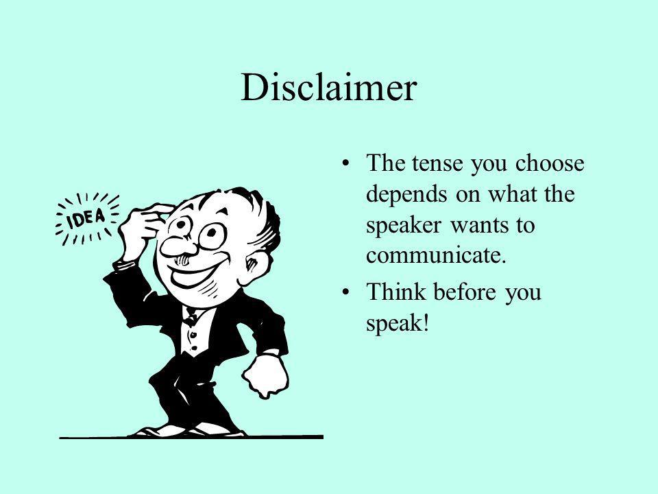 DisclaimerThe tense you choose depends on what the speaker wants to communicate.