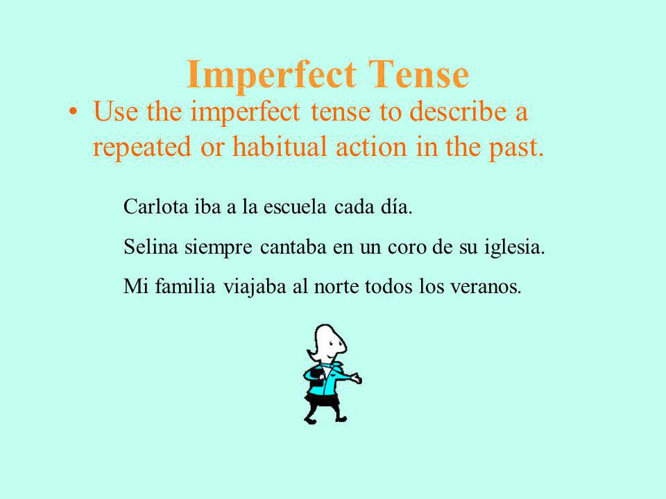 Imperfect Tense Use the imperfect tense to describe a repeated or habitual action in the past. Carlota iba a la escuela cada día.
