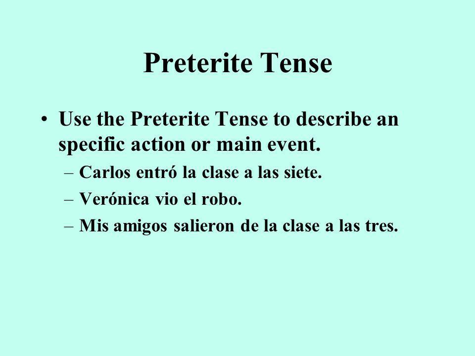 Preterite TenseUse the Preterite Tense to describe an specific action or main event. Carlos entró la clase a las siete.