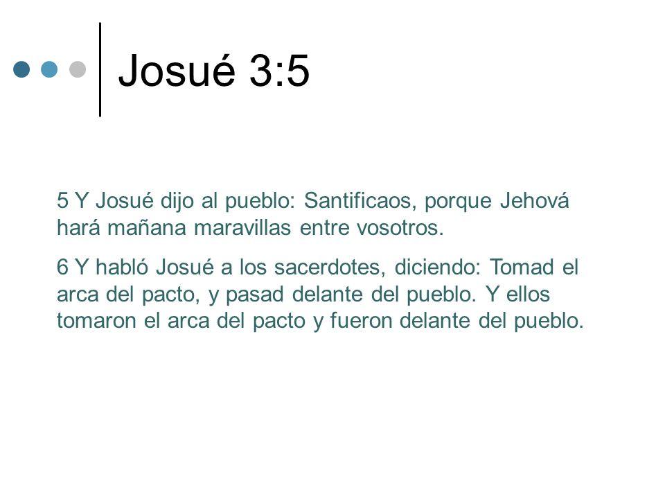 Josué 3:5 5 Y Josué dijo al pueblo: Santificaos, porque Jehová hará mañana maravillas entre vosotros.