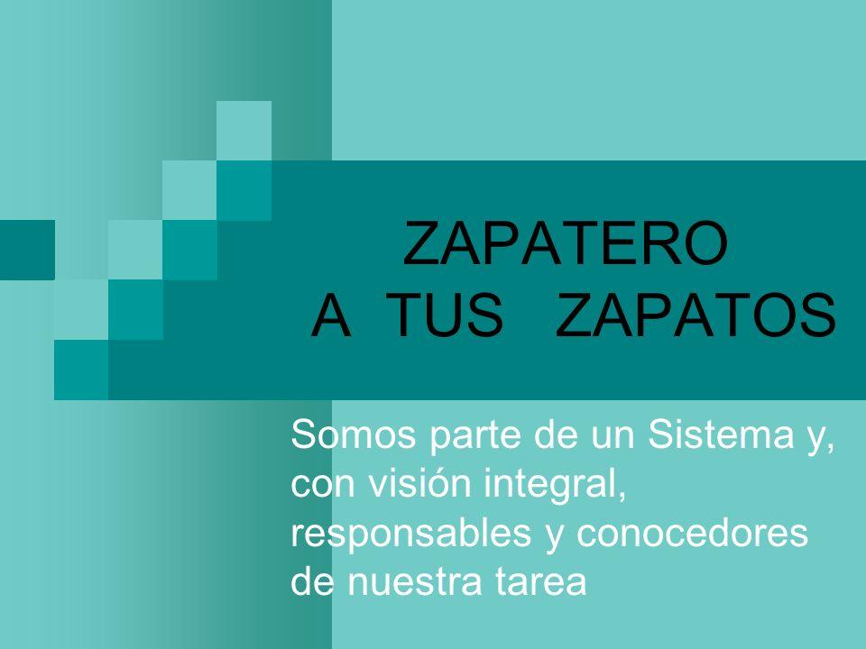 ZAPATERO A TUS ZAPATOSSomos parte de un Sistema y, con visión integral, responsables y conocedores de nuestra tarea.
