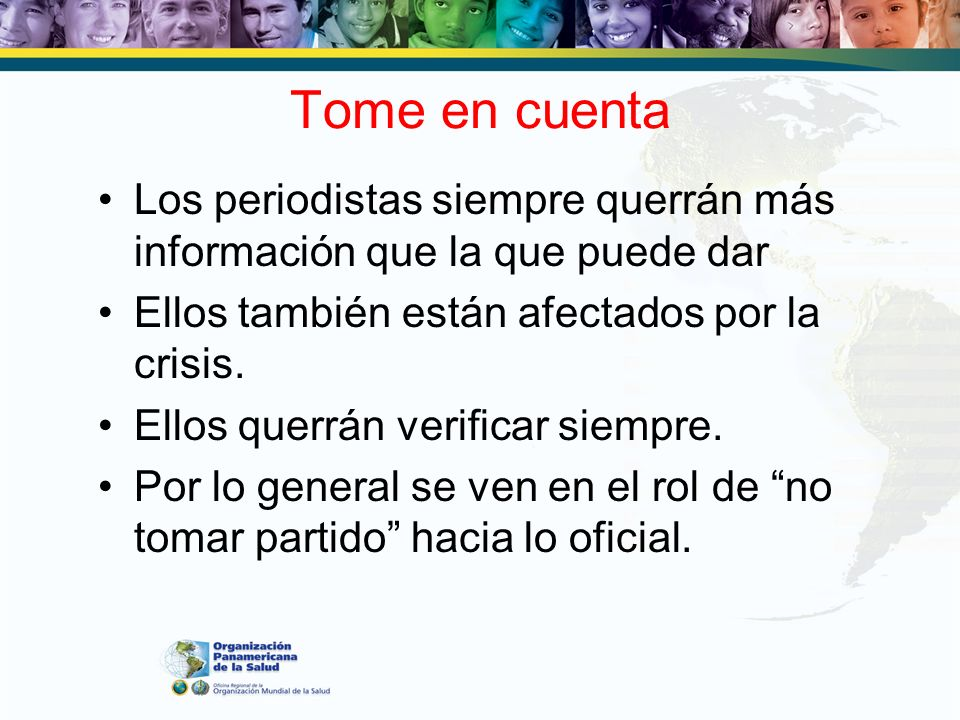 Tome en cuentaLos periodistas siempre querrán más información que la que puede dar. Ellos también están afectados por la crisis.