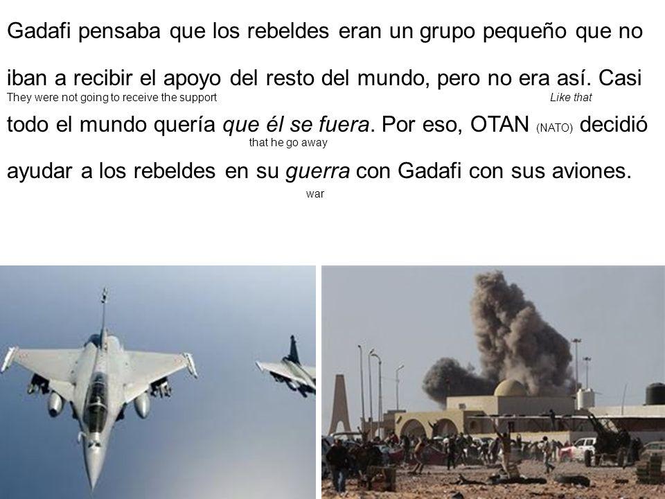 Gadafi pensaba que los rebeldes eran un grupo pequeño que no iban a recibir el apoyo del resto del mundo, pero no era así. Casi todo el mundo quería que él se fuera. Por eso, OTAN (NATO) decidió ayudar a los rebeldes en su guerra con Gadafi con sus aviones.