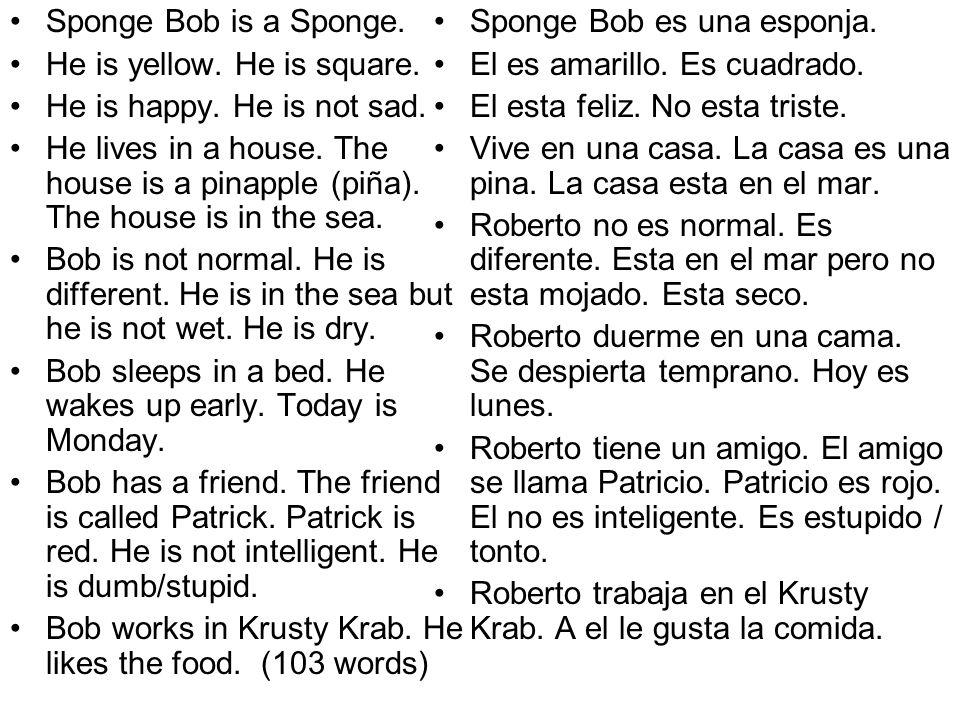 Sponge Bob is a Sponge.He is yellow. He is square. He is happy. He is not sad.