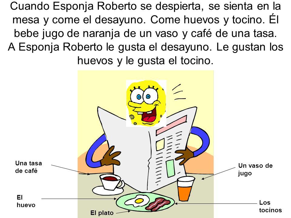 Cuando Esponja Roberto se despierta, se sienta en la mesa y come el desayuno. Come huevos y tocino. Él bebe jugo de naranja de un vaso y café de una tasa. A Esponja Roberto le gusta el desayuno. Le gustan los huevos y le gusta el tocino.