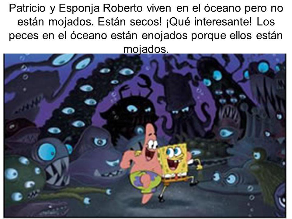 Patricio y Esponja Roberto viven en el óceano pero no están mojados
